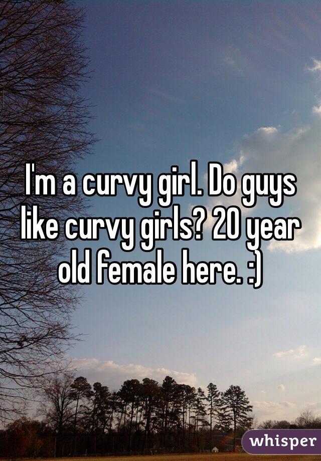 I'm a curvy girl. Do guys like curvy girls? 20 year old female here. :)