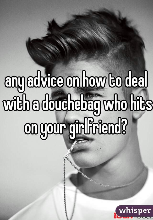 any advice on how to deal with a douchebag who hits on your girlfriend?