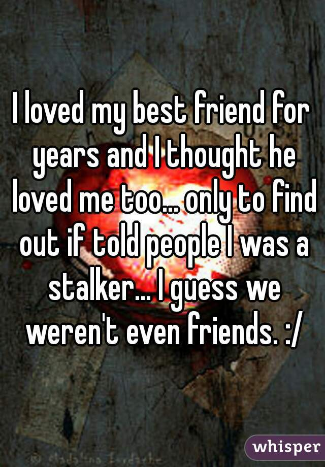 I loved my best friend for years and I thought he loved me too... only to find out if told people I was a stalker... I guess we weren't even friends. :/