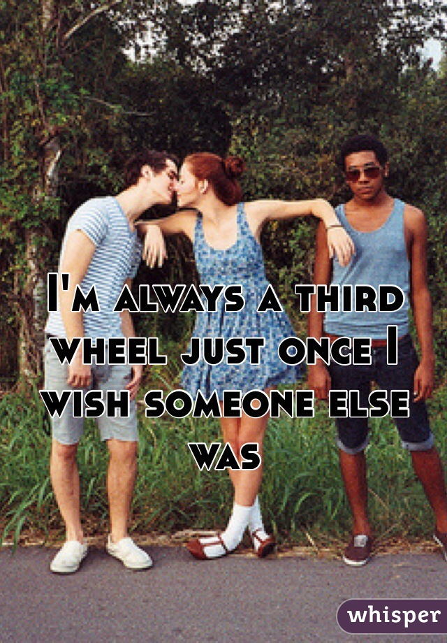 I'm always a third wheel just once I wish someone else was