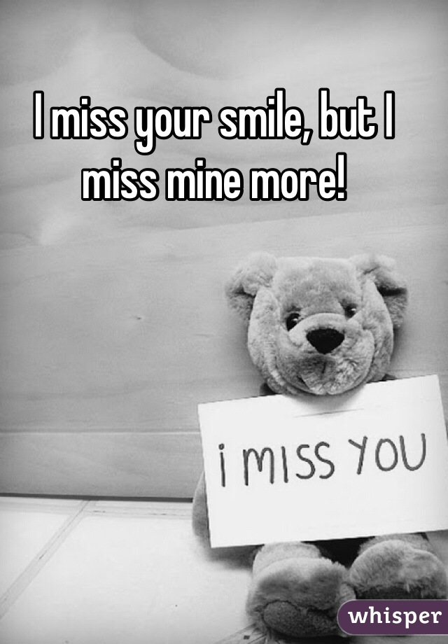 I miss your smile, but I miss mine more!