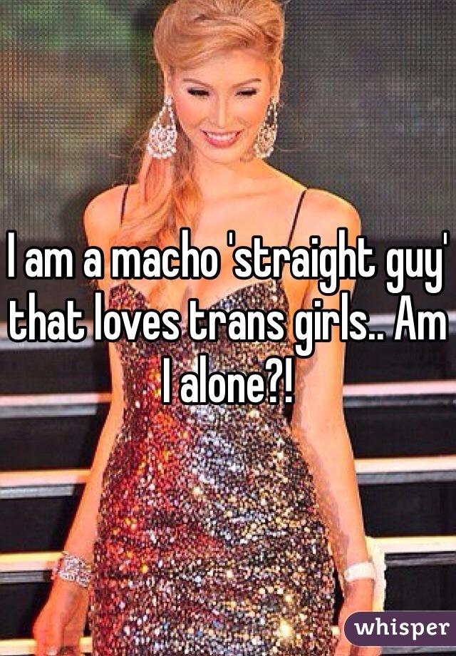 I am a macho 'straight guy' that loves trans girls.. Am I alone?!