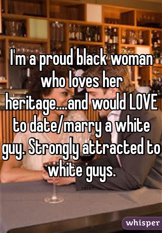 I'm a proud black woman who loves her heritage....and would LOVE to date/marry a white guy. Strongly attracted to white guys.