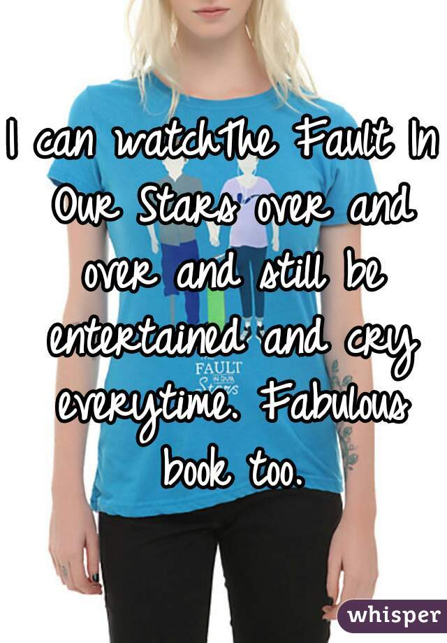 I can watchThe Fault In Our Stars over and over and still be entertained and cry everytime. Fabulous book too.