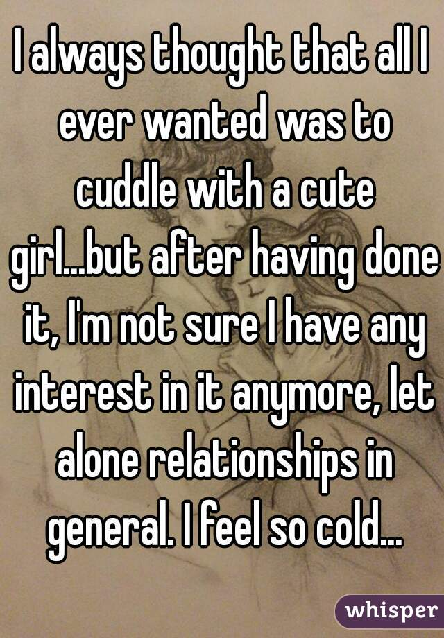 I always thought that all I ever wanted was to cuddle with a cute girl...but after having done it, I'm not sure I have any interest in it anymore, let alone relationships in general. I feel so cold...