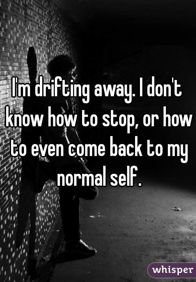 I'm drifting away. I don't know how to stop, or how to even come back to my normal self.