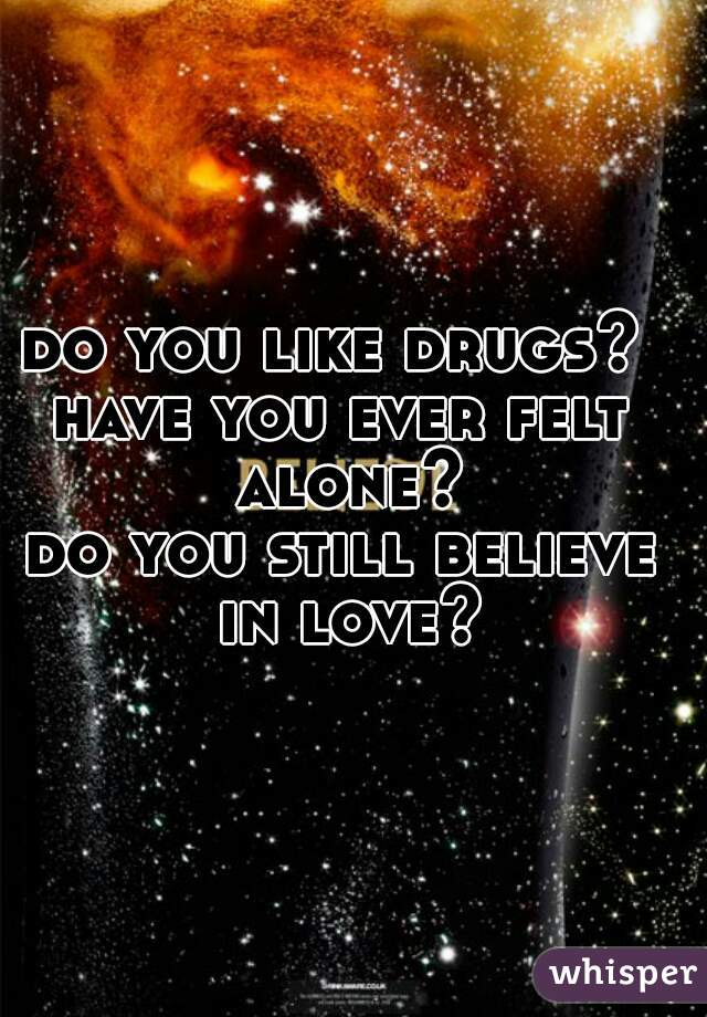 do you like drugs?  have you ever felt alone? do you still believe in love?