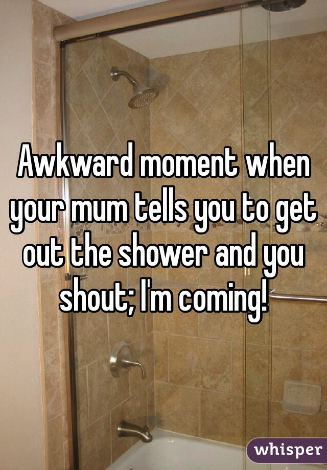 Awkward moment when your mum tells you to get out the shower and you shout; I'm coming!