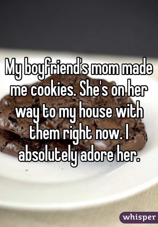 My boyfriend's mom made me cookies. She's on her way to my house with them right now. I absolutely adore her.