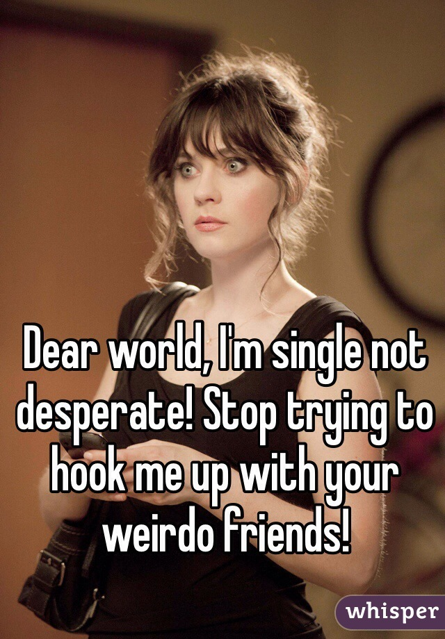 Dear world, I'm single not desperate! Stop trying to hook me up with your weirdo friends!