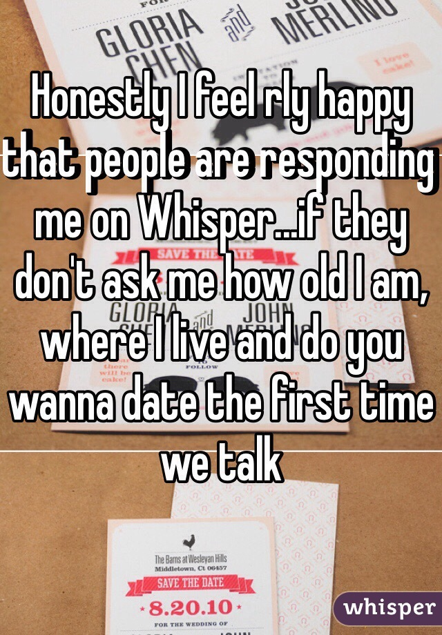 Honestly I feel rly happy that people are responding me on Whisper...if they don't ask me how old I am, where I live and do you wanna date the first time we talk