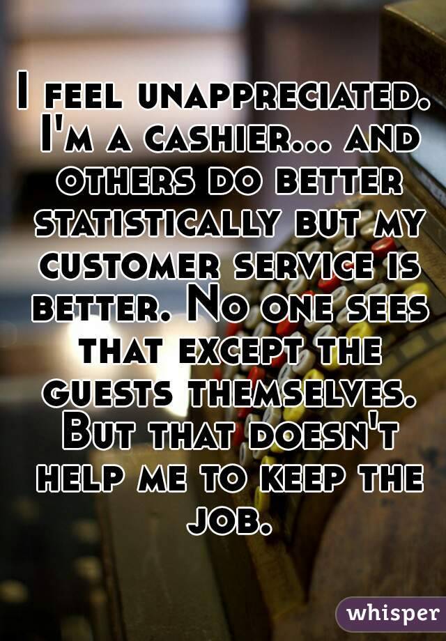 I feel unappreciated. I'm a cashier... and others do better statistically but my customer service is better. No one sees that except the guests themselves. But that doesn't help me to keep the job.