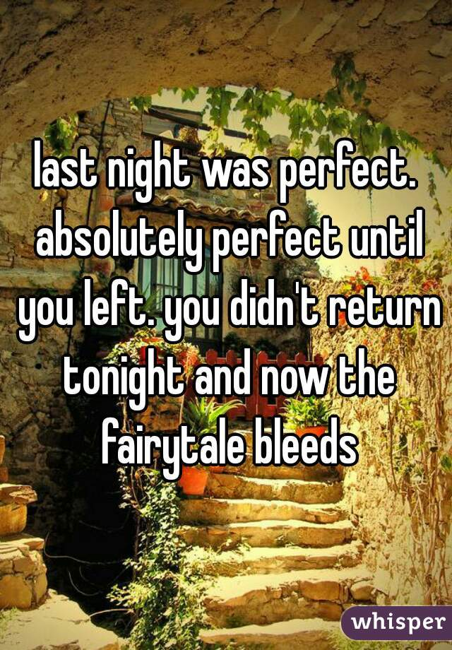 last night was perfect. absolutely perfect until you left. you didn't return tonight and now the fairytale bleeds