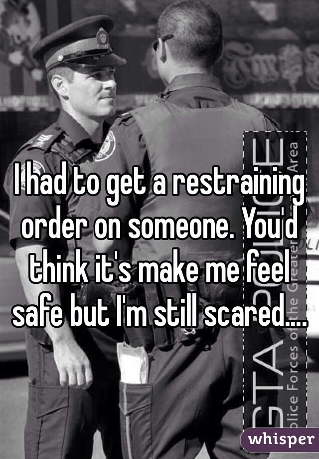 I had to get a restraining order on someone. You'd think it's make me feel safe but I'm still scared....