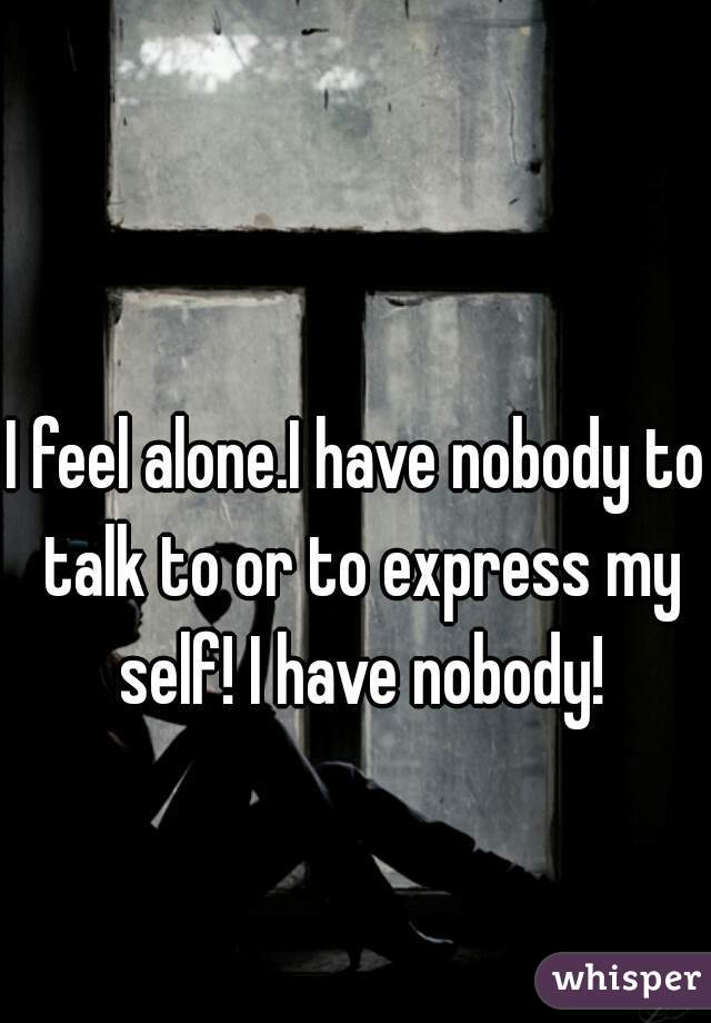 I feel alone.I have nobody to talk to or to express my self! I have nobody!