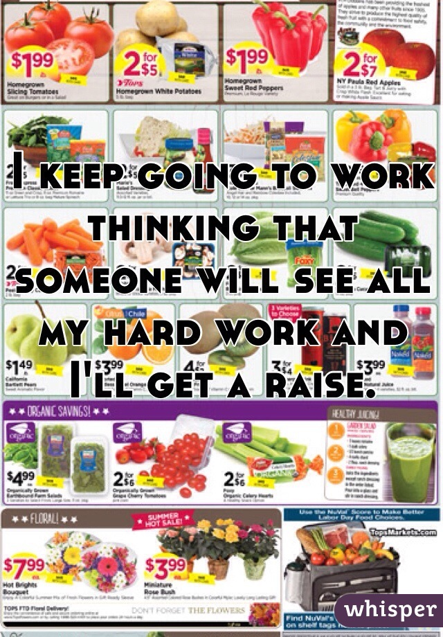 I keep going to work thinking that someone will see all my hard work and I'll get a raise.