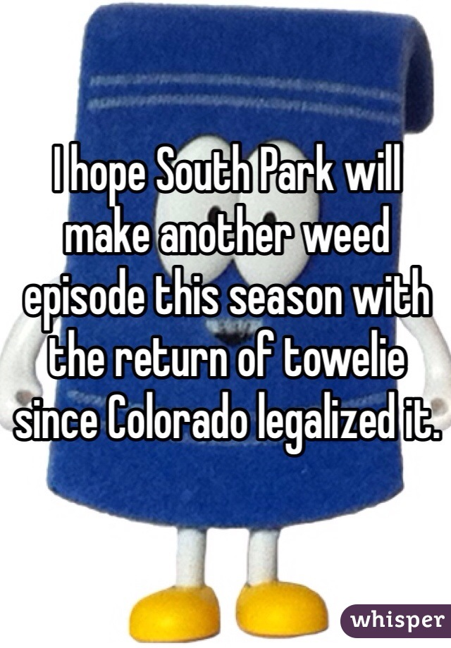 I hope South Park will make another weed episode this season with the return of towelie since Colorado legalized it.