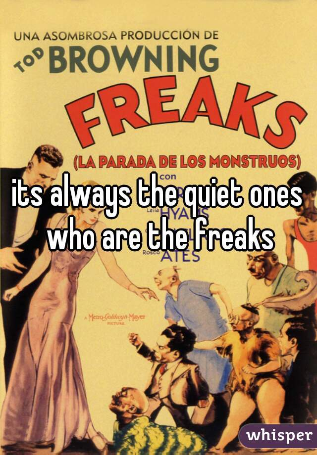 its always the quiet ones who are the freaks