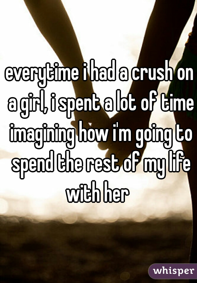 everytime i had a crush on a girl, i spent a lot of time imagining how i'm going to spend the rest of my life with her
