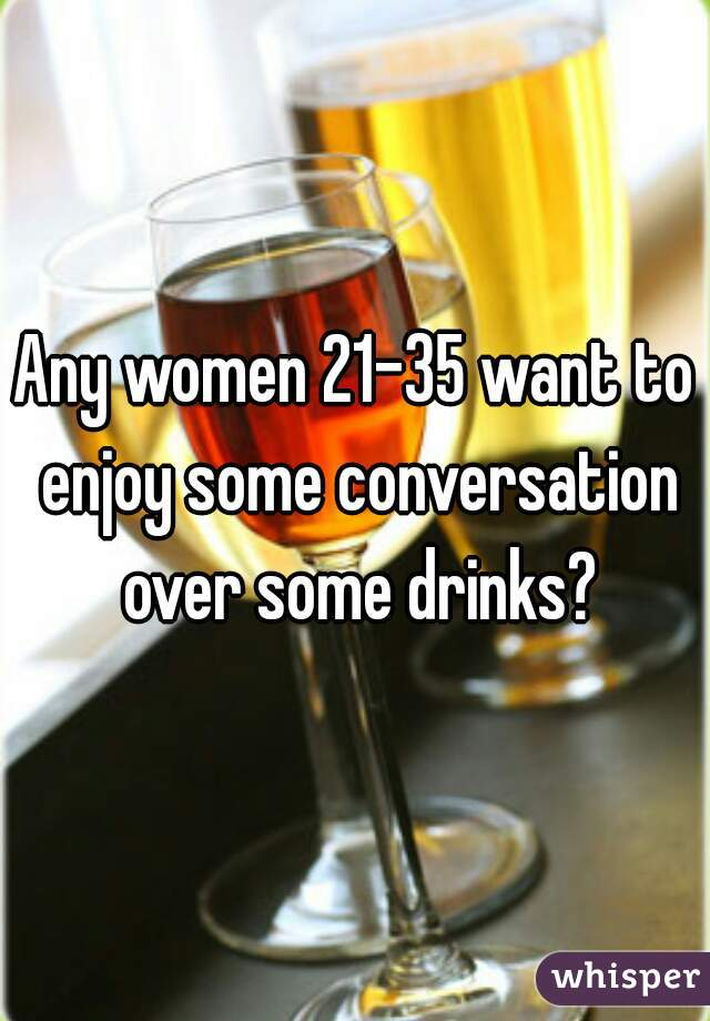 Any women 21-35 want to enjoy some conversation over some drinks?