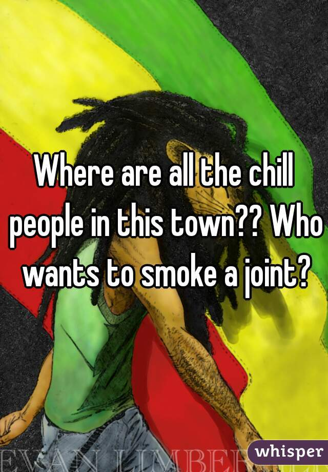 Where are all the chill people in this town?? Who wants to smoke a joint?