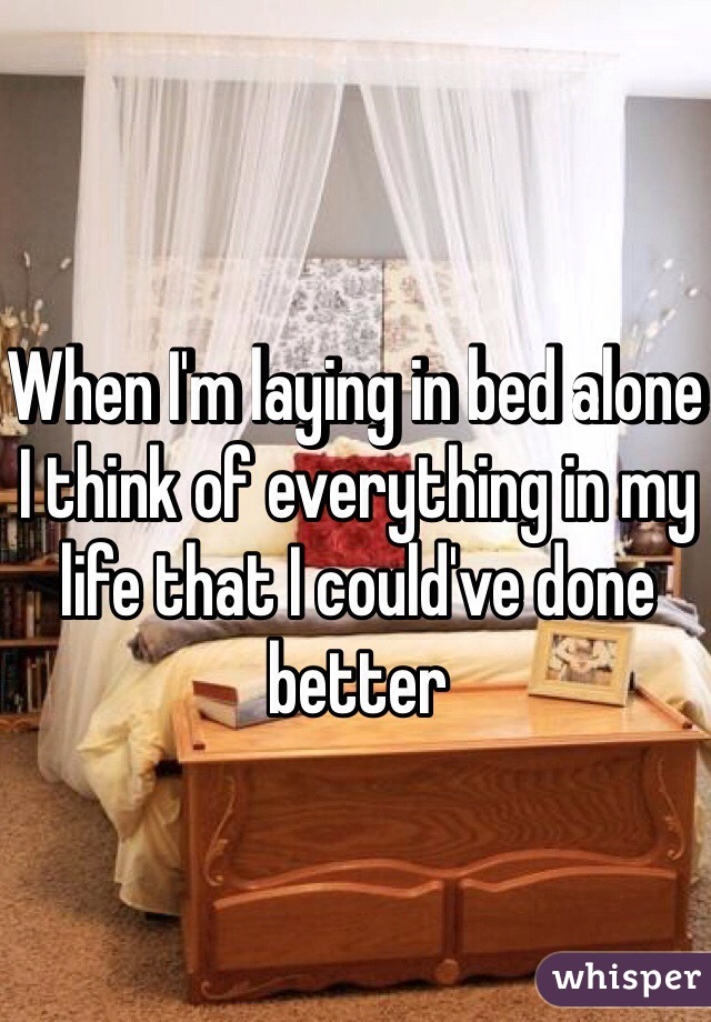 When I'm laying in bed alone I think of everything in my life that I could've done better