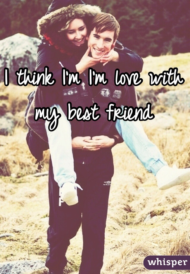 I think I'm I'm love with my best friend