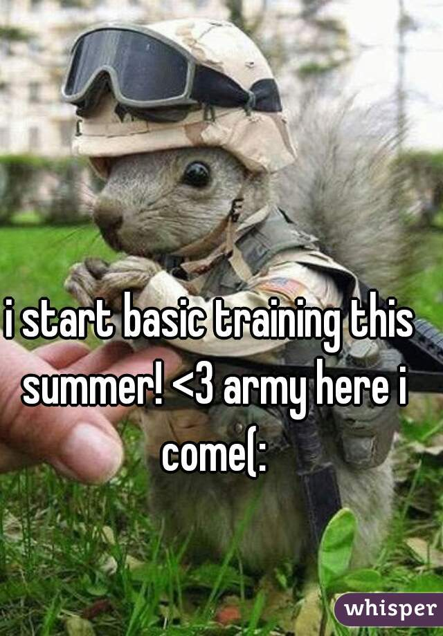 i start basic training this summer! <3 army here i come(: