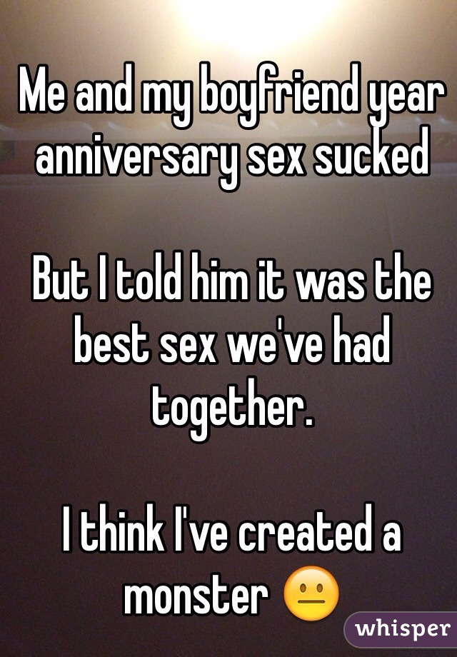 Me and my boyfriend year anniversary sex sucked  But I told him it was the best sex we've had together.  I think I've created a monster 😐