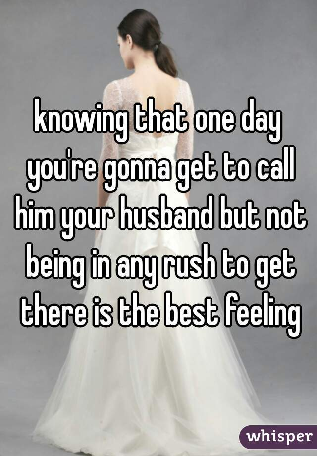 knowing that one day you're gonna get to call him your husband but not being in any rush to get there is the best feeling