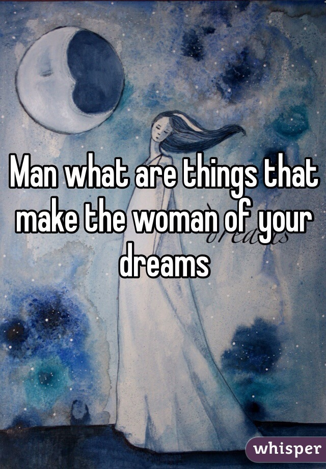 Man what are things that make the woman of your dreams