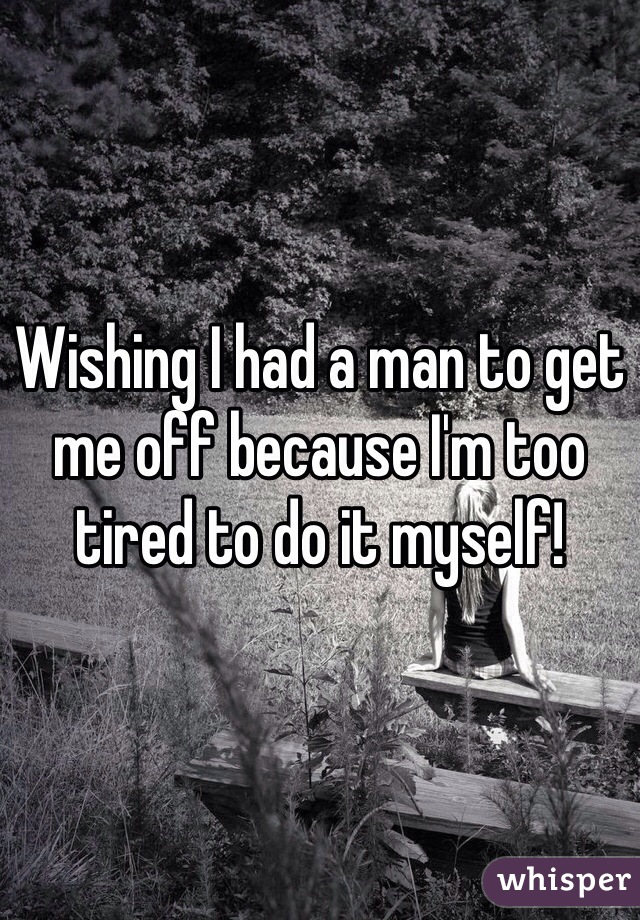 Wishing I had a man to get me off because I'm too tired to do it myself!