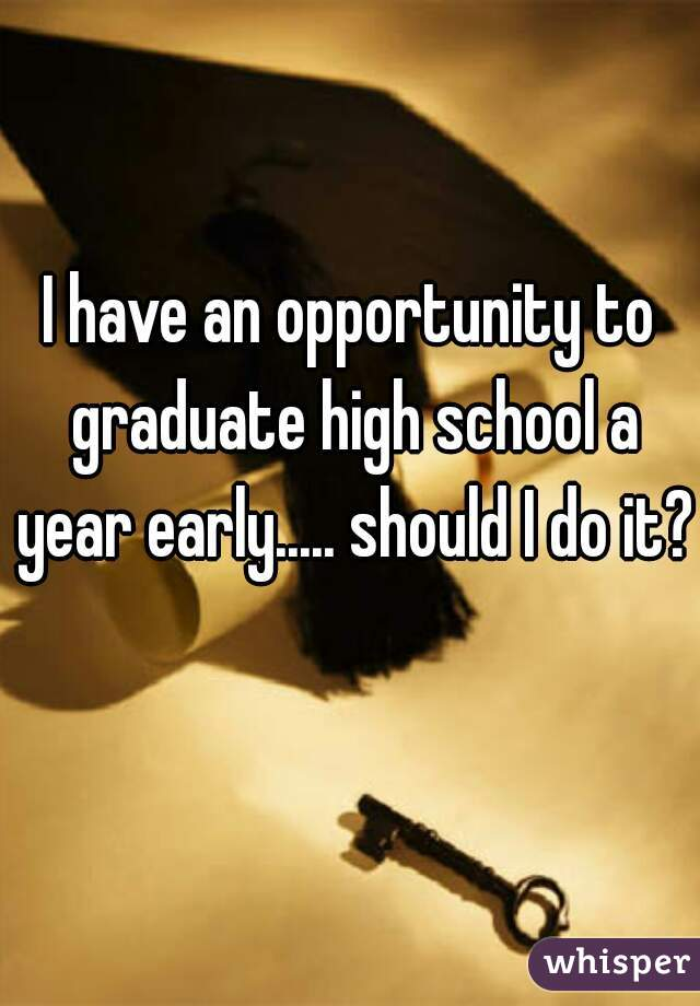 I have an opportunity to graduate high school a year early..... should I do it?
