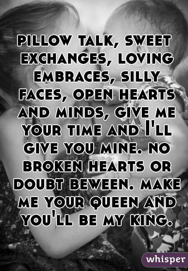 pillow talk, sweet exchanges, loving embraces, silly faces, open hearts and minds, give me your time and I'll give you mine. no broken hearts or doubt beween. make me your queen and you'll be my king.