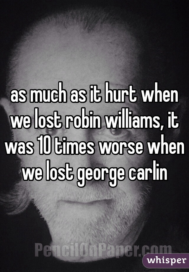 as much as it hurt when we lost robin williams, it was 10 times worse when we lost george carlin