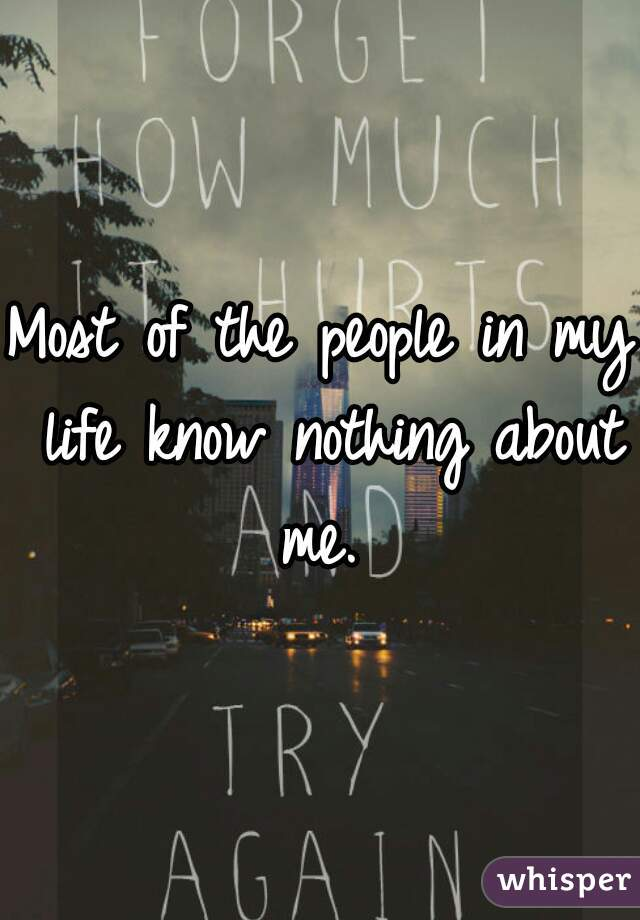 Most of the people in my life know nothing about me.