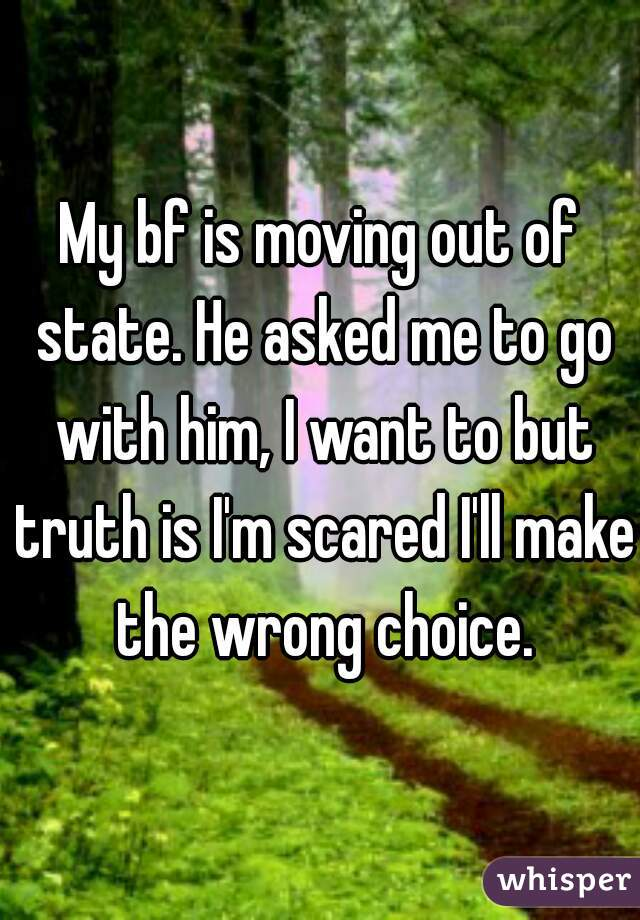 My bf is moving out of state. He asked me to go with him, I want to but truth is I'm scared I'll make the wrong choice.