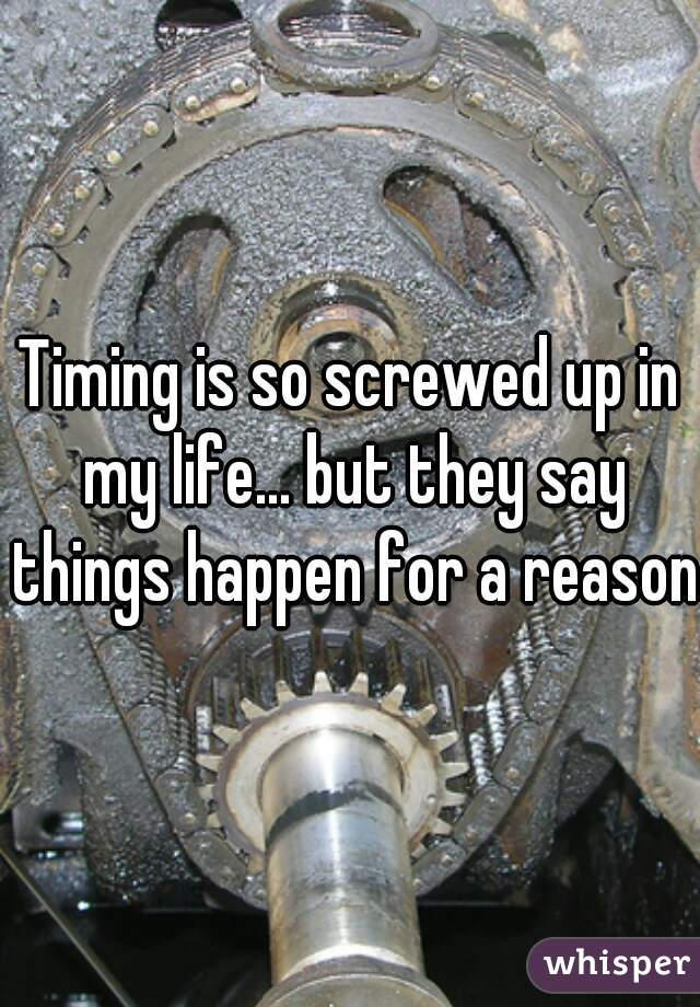 Timing is so screwed up in my life... but they say things happen for a reason