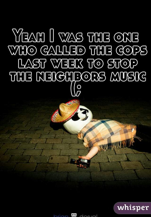 Yeah I was the one who called the cops last week to stop the neighbors music (;