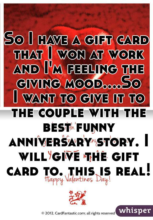 So I have a gift card that I won at work and I'm feeling the giving mood....So I want to give it to the couple with the best funny anniversary story. I will give the gift card to. this is real!