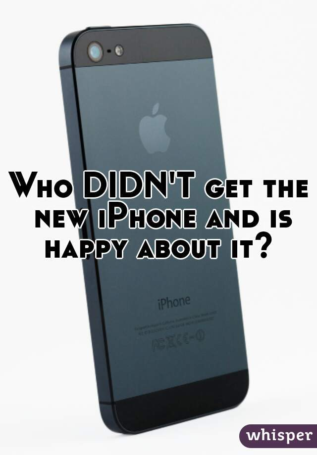 Who DIDN'T get the new iPhone and is happy about it?