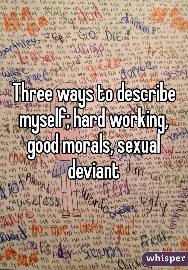 Three ways to describe myself; hard working, good morals, sexual deviant