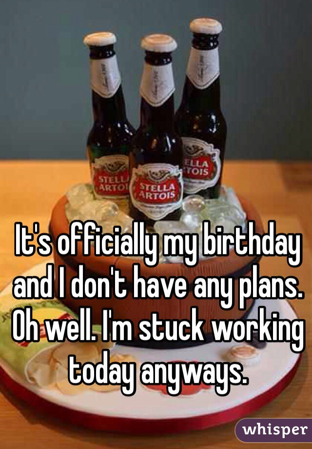 It's officially my birthday and I don't have any plans. Oh well. I'm stuck working today anyways.