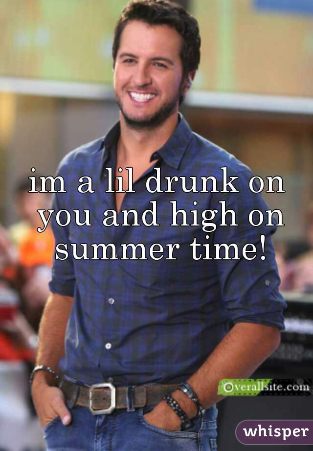 im a lil drunk on you and high on summer time!