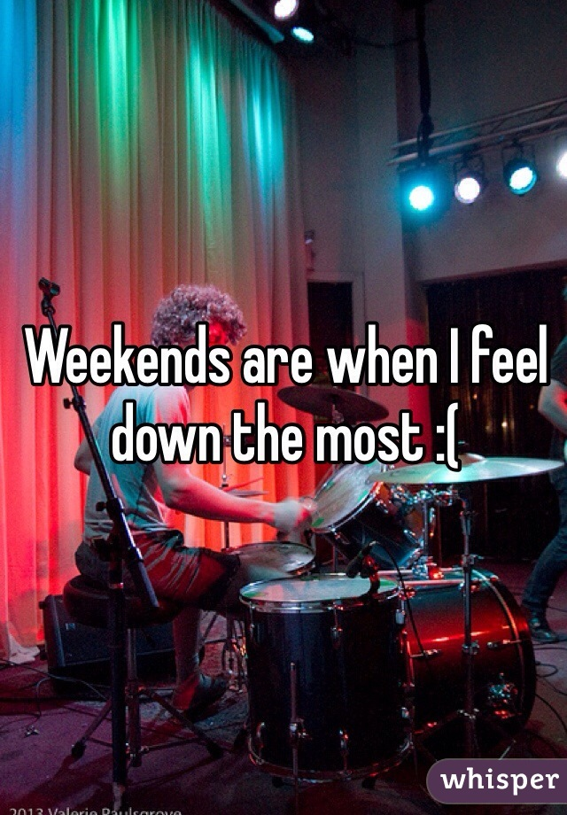 Weekends are when I feel down the most :(