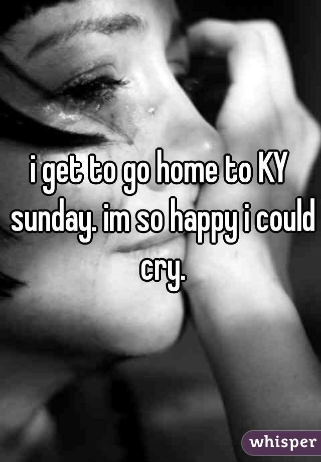 i get to go home to KY sunday. im so happy i could cry.