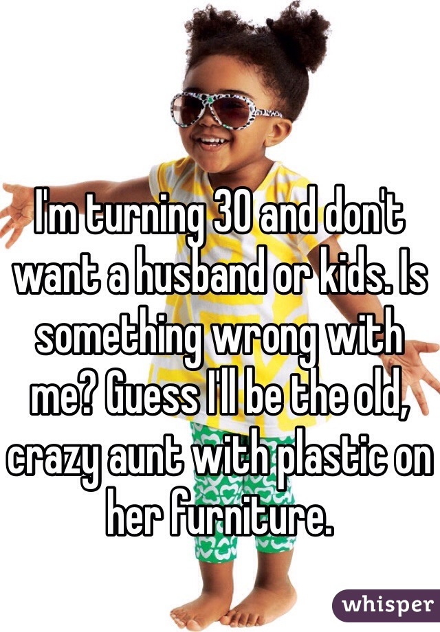I'm turning 30 and don't want a husband or kids. Is something wrong with me? Guess I'll be the old, crazy aunt with plastic on her furniture.
