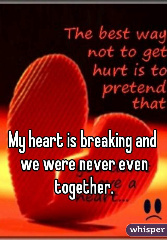 My heart is breaking and we were never even together.