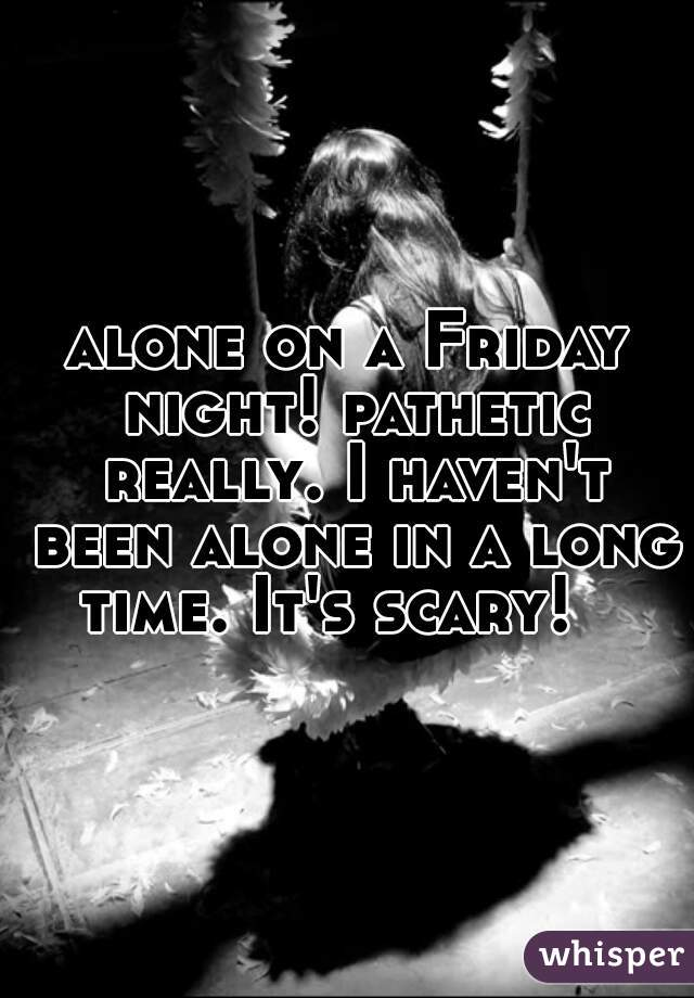 alone on a Friday night! pathetic really. I haven't been alone in a long time. It's scary!