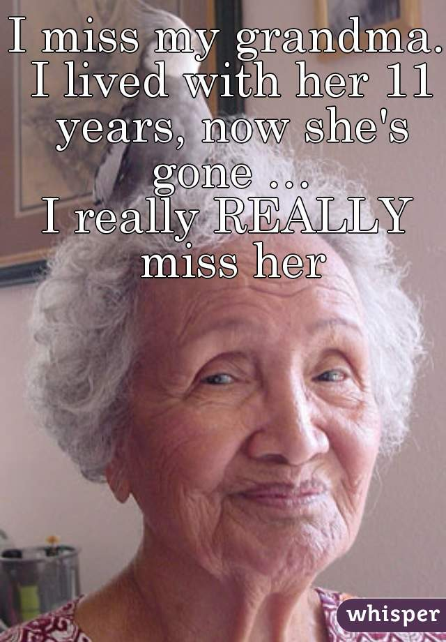 I miss my grandma. I lived with her 11 years, now she's gone … I really REALLY miss her